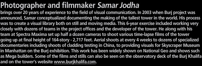 Photographer and filmmaker Samar Jodha  brings over 20 years of experience to the field of visual communication. In 2003 when Burj project was announced, Samar conceptualized documenting the making of the tallest tower in the world. His process was to create a visual library both on still and moving media. This 6-year exercise included working very closely with dozens of teams in the project offices and the developer of the tower. He along with his team at Spectra Maxima set up half a dozen cameras to shoot various time-lapse films of the tower going up at final height of 164-story - 2,717 feet. Aerial shoots at every 4 weeks to dozens of specialized   documentaries including shoots of cladding testing in China, to providing visuals for Skyscraper Museum in Manhattan on the Burj exhibition. This work has been widely shown on National Geo and shows such as Mega builders. Some of the films and stills can also be seen on the observatory deck of the Burj Khalifa and on the tower's website www.burjkhalifa.com.
